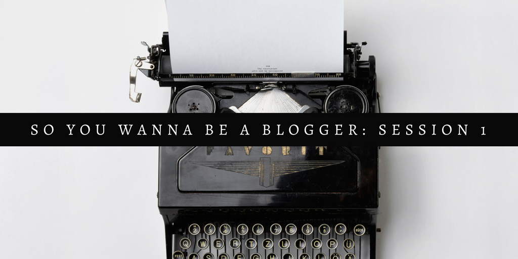 So You Wanna Be A Blogger: Session 1 – A Beginners Guide To Blogging